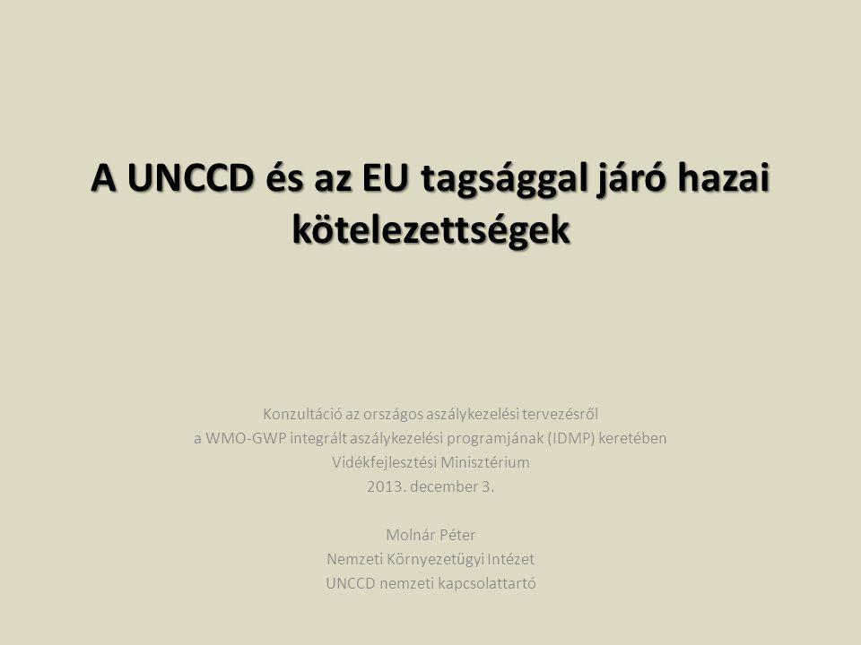 A UNCCD és az EU tagsággal járó hazai kötelezettségek Konzultáció az országos aszálykezelési tervezésről a WMO-GWP integrált aszálykezelési programjának (IDMP) keretében Vidékfejlesztési Minisztérium 2013.