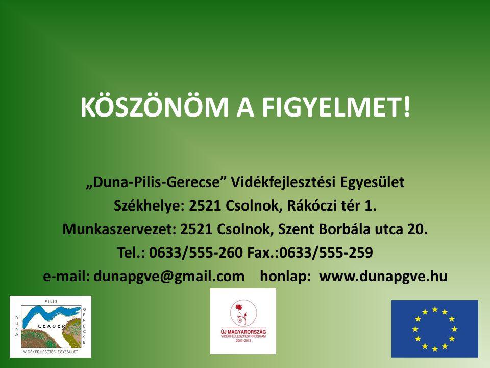 """KÖSZÖNÖM A FIGYELMET! """"Duna-Pilis-Gerecse"""" Vidékfejlesztési Egyesület Székhelye: 2521 Csolnok, Rákóczi tér 1. Munkaszervezet: 2521 Csolnok, Szent Borb"""