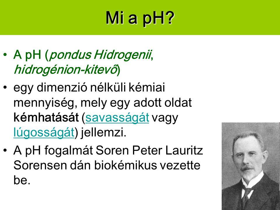 Mi a pH? A pH (pondus Hidrogenii, hidrogénion-kitevő) egy dimenzió nélküli kémiai mennyiség, mely egy adott oldat kémhatását (savasságát vagy lúgosság