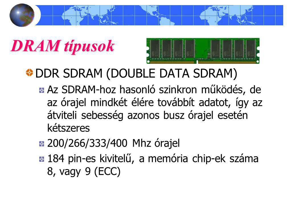 DRAM típusok DDR SDRAM (DOUBLE DATA SDRAM) Az SDRAM-hoz hasonló szinkron működés, de az órajel mindkét élére továbbít adatot, így az átviteli sebesség