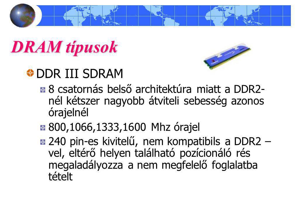 DRAM típusok DDR III SDRAM 8 csatornás belső architektúra miatt a DDR2- nél kétszer nagyobb átviteli sebesség azonos órajelnél 800,1066,1333,1600 Mhz