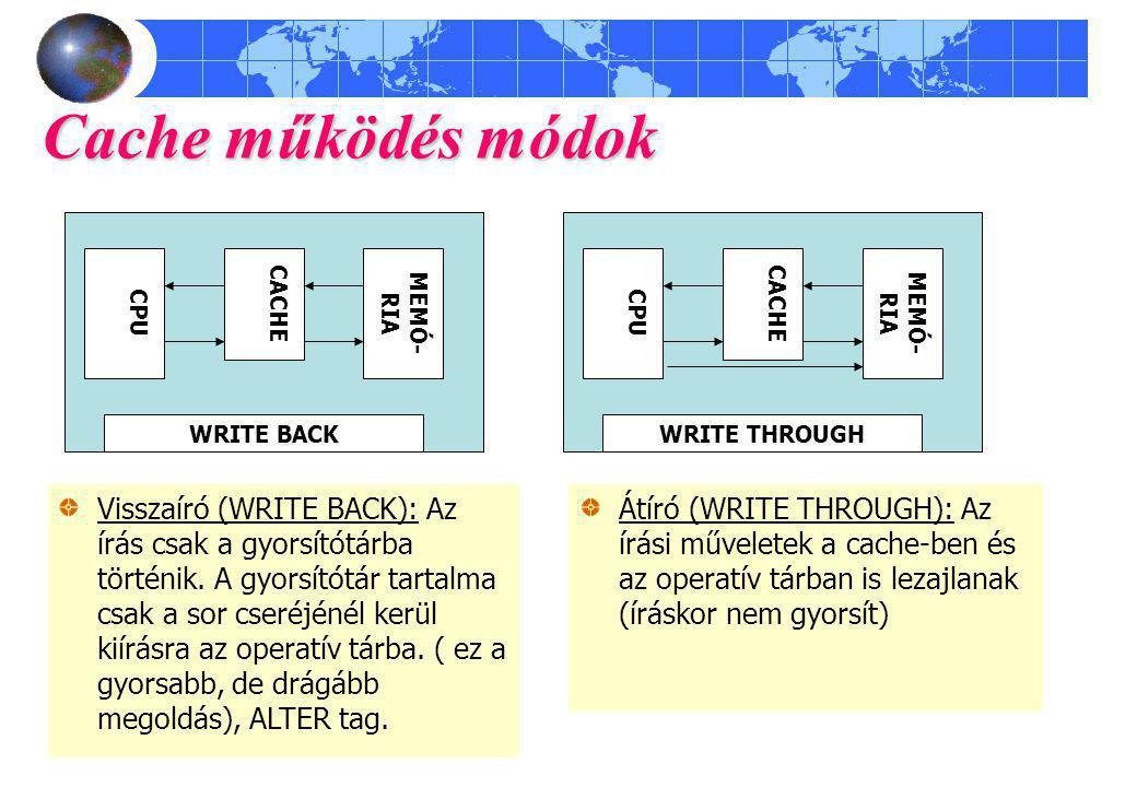 Cache működés módok Átíró (WRITE THROUGH): Az írási műveletek a cache-ben és az operatív tárban is lezajlanak (íráskor nem gyorsít) WRITE BACK CPU MEM