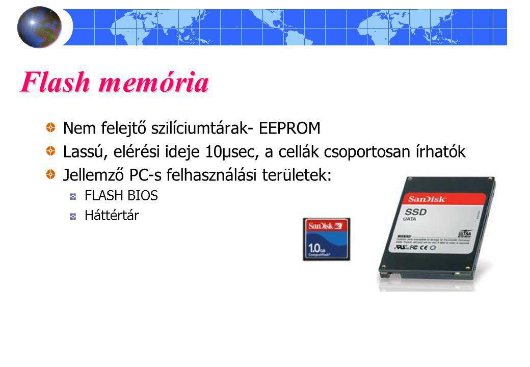 Flash memória Nem felejtő szilíciumtárak- EEPROM Lassú, elérési ideje 10μsec, a cellák csoportosan írhatók Jellemző PC-s felhasználási területek: FLAS