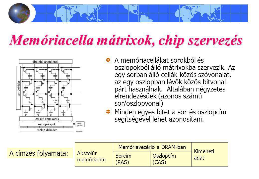 Memóriacella mátrixok, chip szervezés A memóriacellákat sorokból és oszlopokból álló mátrixokba szervezik. Az egy sorban álló cellák közös szóvonalat,
