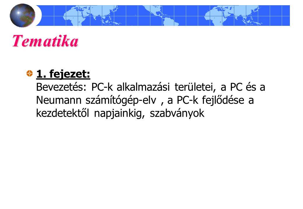 Tematika 1. fejezet: Bevezetés: PC-k alkalmazási területei, a PC és a Neumann számítógép-elv, a PC-k fejlődése a kezdetektől napjainkig, szabványok