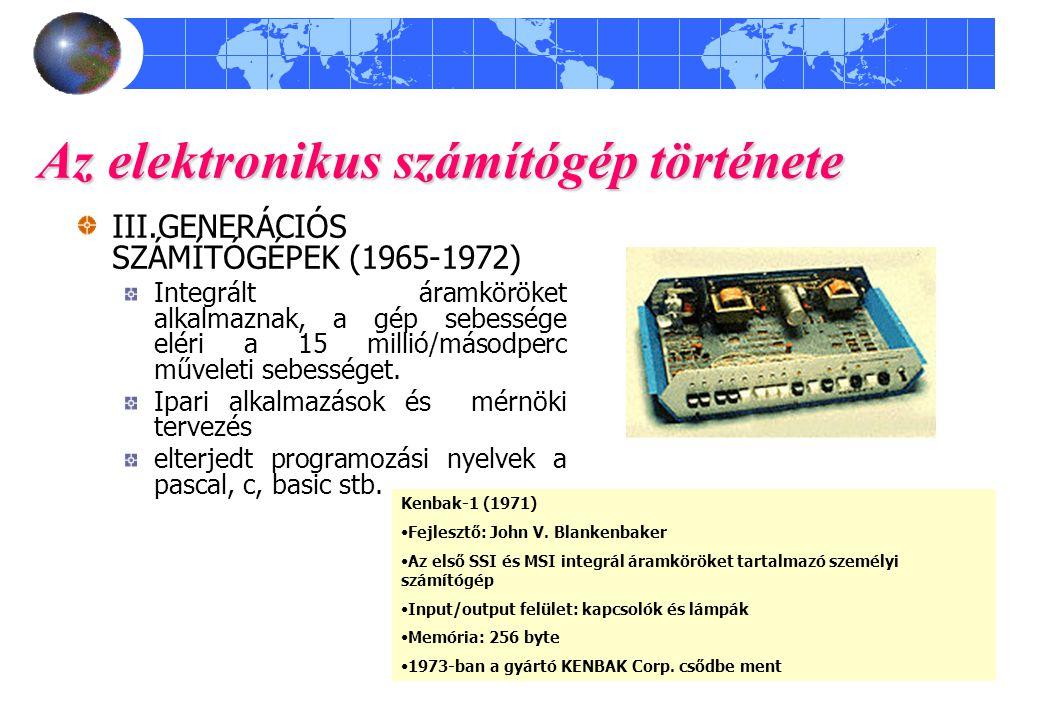 Az elektronikus számítógép története III.GENERÁCIÓS SZÁMÍTÓGÉPEK (1965-1972) Integrált áramköröket alkalmaznak, a gép sebessége eléri a 15 millió/máso