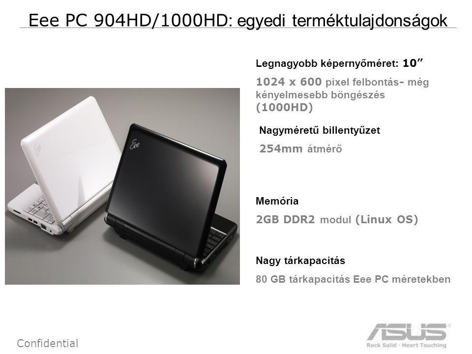 7 Confidential Eee PC 904HD/1000H D: egyedi terméktulajdonságok Legnagyobb képernyőméret: 10 1024 x 600 pixel felbontás - még kényelmesebb böngészés (1000HD) Memória 2GB DDR2 modul (Linux OS) Nagy tárkapacitás 80 GB tárkapacitás Eee PC méretekben Nagyméretű billentyűzet 254mm átmérő
