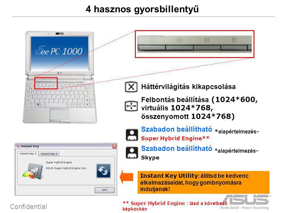 9 Confidential 4 hasznos gyorsbillentyű 1.Háttérvilágítás kikapcsolása 2.Felbontás beállítása (1024*600, virtuális 1024*768, összenyomott 1024*768) 3.Szabadon beállítható * alapértelmezés - Super Hybrid Engine** 4.Szabadon beállítható * alapértelmezés - Skype Instant Key Utility : állítsd be kedvenc alkalmazásaidat, hogy gombnyomásra induljanak.
