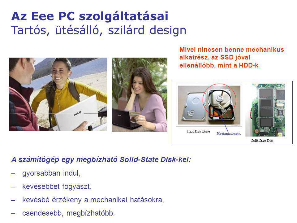 Az Eee PC szolgáltatásai Tartós, ütésálló, szilárd design Mivel nincsen benne mechanikus alkatrész, az SSD jóval ellenállóbb, mint a HDD-k A számítógép egy megbízható Solid-State Disk-kel: – –gyorsabban indul, – –kevesebbet fogyaszt, – –kevésbé érzékeny a mechanikai hatásokra, – –csendesebb, megbízhatóbb.