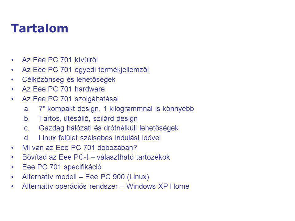 Tartalom Az Eee PC 701 kívülről Az Eee PC 701 egyedi termékjellemzői Célközönség és lehetőségek Az Eee PC 701 hardware Az Eee PC 701 szolgáltatásai a.7 kompakt design, 1 kilogrammnál is könnyebb b.Tartós, ütésálló, szilárd design c.Gazdag hálózati és drótnélküli lehetőségek d.Linux felület szélsebes indulási idővel Mi van az Eee PC 701 dobozában.