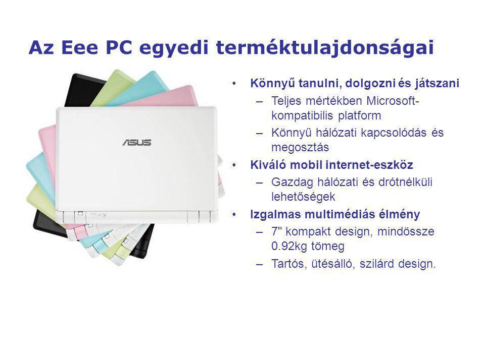 Az Eee PC egyedi terméktulajdonságai Könnyű tanulni, dolgozni és játszani – –Teljes mértékben Microsoft- kompatibilis platform – –Könnyű hálózati kapcsolódás és megosztás Kiváló mobil internet-eszköz – –Gazdag hálózati és drótnélküli lehetőségek Izgalmas multimédiás élmény – –7 kompakt design, mindössze 0.92kg tömeg – –Tartós, ütésálló, szilárd design.