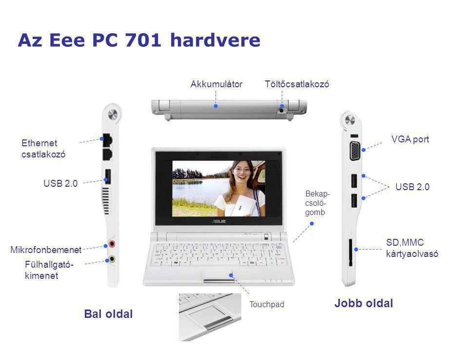 Az Eee PC 900 hardvere Bal oldal USB 2.0 VGA port Multi-Touch Pad Bekap- csoló- gomb Jobb oldal TöltőcsatlakozóAkkumulátor SD,MMC kártyaolvasó Ethernet port USB 2.0 Mikrofonbemenet Fülhallgató- kimenet 1.3M Pixel webkamera