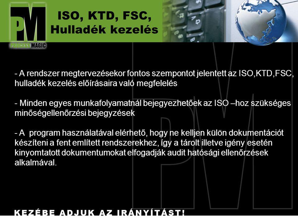 - A rendszer megtervezésekor fontos szempontot jelentett az ISO,KTD,FSC, hulladék kezelés előírásaira való megfelelés - Minden egyes munkafolyamatnál bejegyezhetőek az ISO –hoz szükséges minőségellenőrzési bejegyzések - A program használatával elérhető, hogy ne kelljen külön dokumentációt készíteni a fent említett rendszerekhez, így a tárolt illetve igény esetén kinyomtatott dokumentumokat elfogadják audit hatósági ellenőrzések alkalmával.