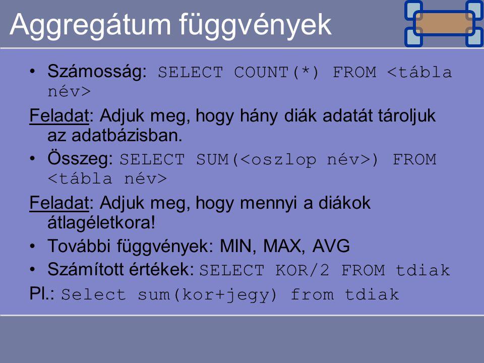 Aggregátum függvények Számosság: SELECT COUNT(*) FROM Feladat: Adjuk meg, hogy hány diák adatát tároljuk az adatbázisban. Összeg: SELECT SUM( ) FROM F