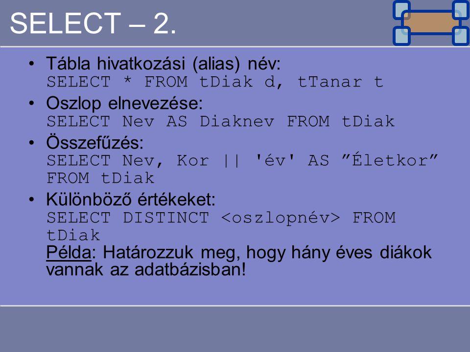SELECT – 2. Tábla hivatkozási (alias) név: SELECT * FROM tDiak d, tTanar t Oszlop elnevezése: SELECT Nev AS Diaknev FROM tDiak Összefűzés: SELECT Nev,