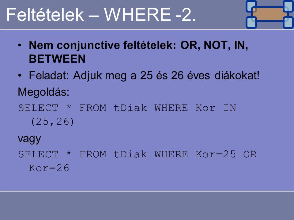 Feltételek – WHERE -2. Nem conjunctive feltételek: OR, NOT, IN, BETWEEN Feladat: Adjuk meg a 25 és 26 éves diákokat! Megoldás: SELECT * FROM tDiak WHE