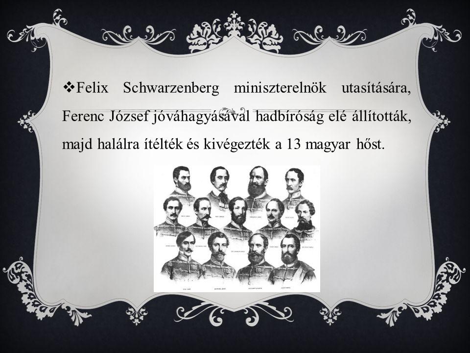  Felix Schwarzenberg miniszterelnök utasítására, Ferenc József jóváhagyásával hadbíróság elé állították, majd halálra ítélték és kivégezték a 13 magyar hőst.