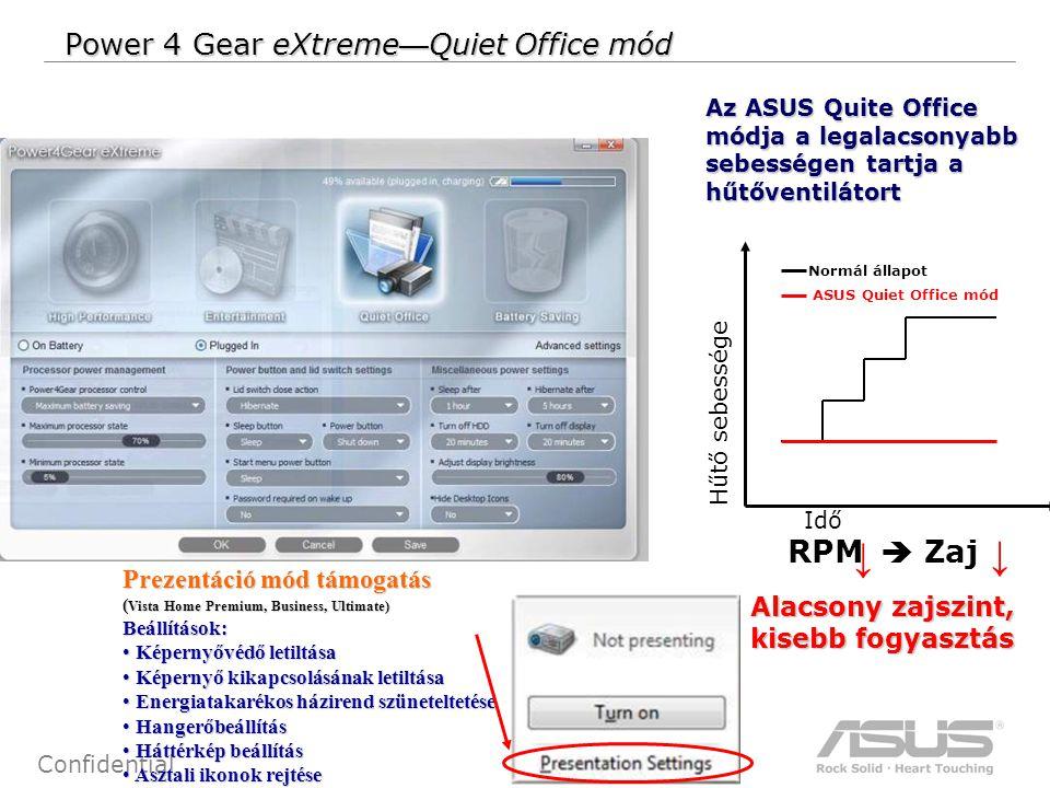 15 Confidential Power 4 Gear eXtreme — Quiet Office mód Az ASUS Quite Office módja a legalacsonyabb sebességen tartja a hűtőventilátort Alacsony zajszint, kisebb fogyasztás RPM  Zaj ↓ ↓ Idő Hűtő sebessége ASUS Quiet Office mód Normál állapot Prezentáció mód támogatás ( Vista Home Premium, Business, Ultimate) Beállítások: Képernyővédő letiltása Képernyővédő letiltása Képernyő kikapcsolásának letiltása Képernyő kikapcsolásának letiltása Energiatakarékos házirend szüneteltetése Energiatakarékos házirend szüneteltetése Hangerőbeállítás Hangerőbeállítás Háttérkép beállítás Háttérkép beállítás Asztali ikonok rejtése Asztali ikonok rejtése