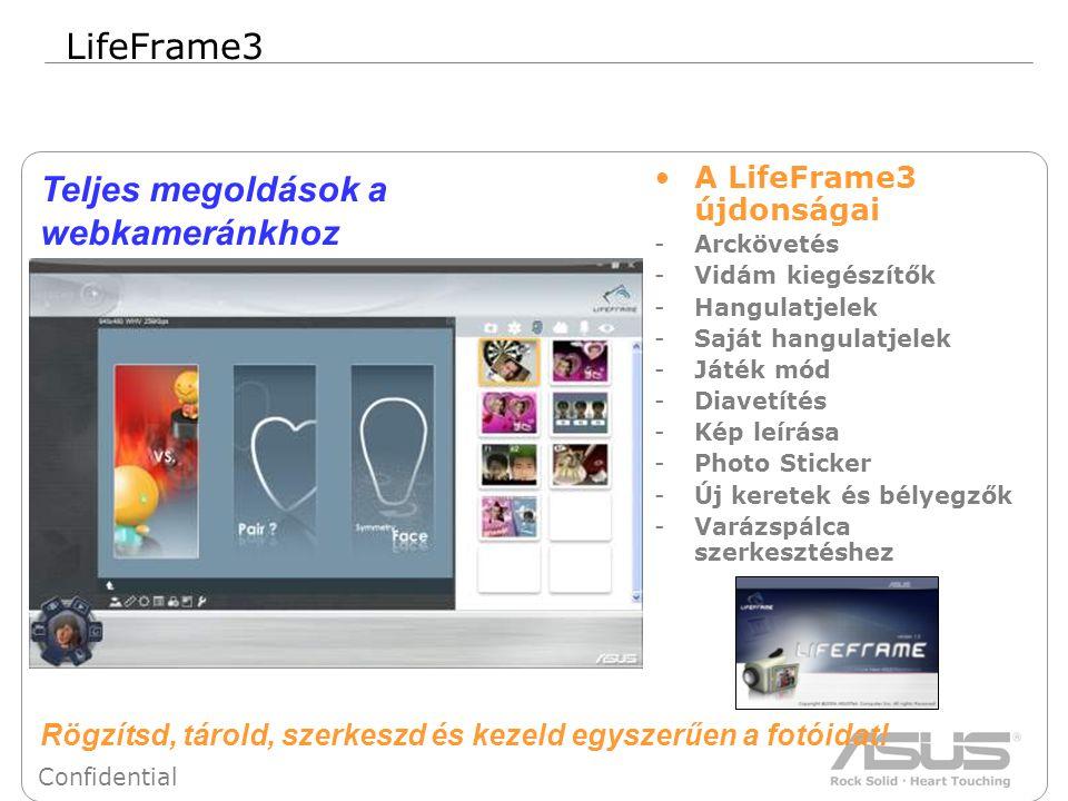 17 Confidential A LifeFrame3 újdonságai -Arckövetés -Vidám kiegészítők -Hangulatjelek -Saját hangulatjelek -Játék mód -Diavetítés -Kép leírása -Photo Sticker -Új keretek és bélyegzők -Varázspálca szerkesztéshez Teljes megoldások a webkameránkhoz LifeFrame3 Rögzítsd, tárold, szerkeszd és kezeld egyszerűen a fotóidat!