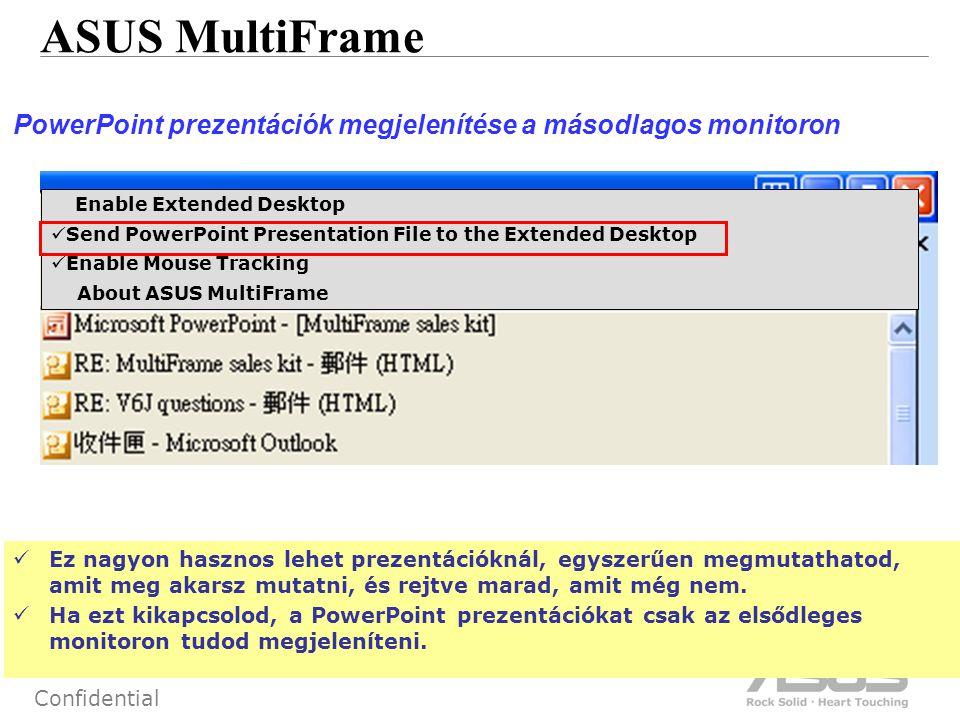 56 Confidential ASUS MultiFrame PowerPoint prezentációk megjelenítése a másodlagos monitoron Ez nagyon hasznos lehet prezentációknál, egyszerűen megmutathatod, amit meg akarsz mutatni, és rejtve marad, amit még nem.