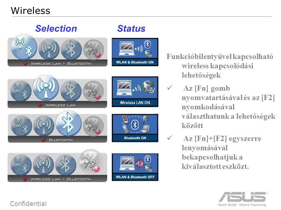 79 Confidential Wireless SelectionStatus Funkcióbilentyűvel kapcsolható wireless kapcsolódási lehetőségek Az [Fn] gomb nyomvatartásával és az [F2] nyomkodásával választhatunk a lehetőségek között Az [Fn]+[F2] egyszerre lenyomásával bekapcsolhatjuk a kiválasztott eszközt.