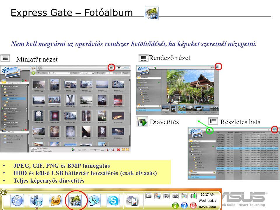 8 Confidential JPEG, GIF, PNG és BMP támogatás HDD és külső USB háttértár hozzáférés (csak olvasás) Teljes képernyős diavetítés Express Gate – Fotóalbum Miniatűr nézet Részletes lista Rendező nézet Diavetítés Nem kell megvárni az operációs rendszer betöltődését, ha képeket szeretnél nézegetni.