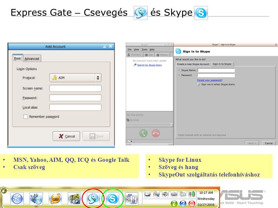 9 Confidential MSN, Yahoo, AIM, QQ, ICQ és Google Talk Csak szöveg Express Gate – Csevegés és Skype Skype for Linux Szöveg és hang SkypeOut szolgáltatás telefonhíváshoz