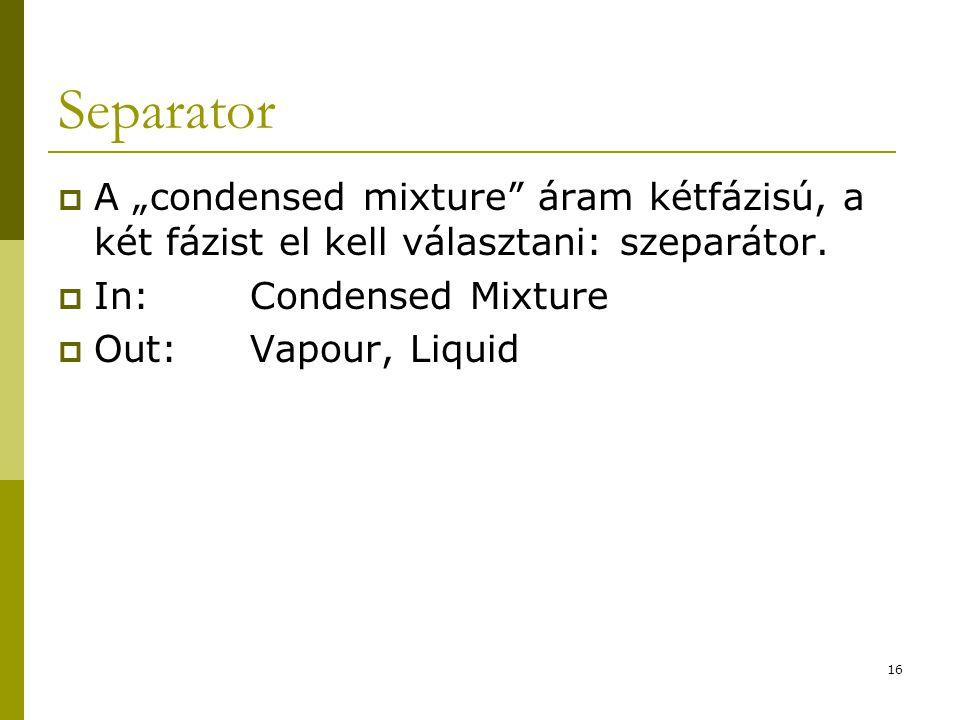 """Separator  A """"condensed mixture"""" áram kétfázisú, a két fázist el kell választani: szeparátor.  In:Condensed Mixture  Out:Vapour, Liquid 16"""