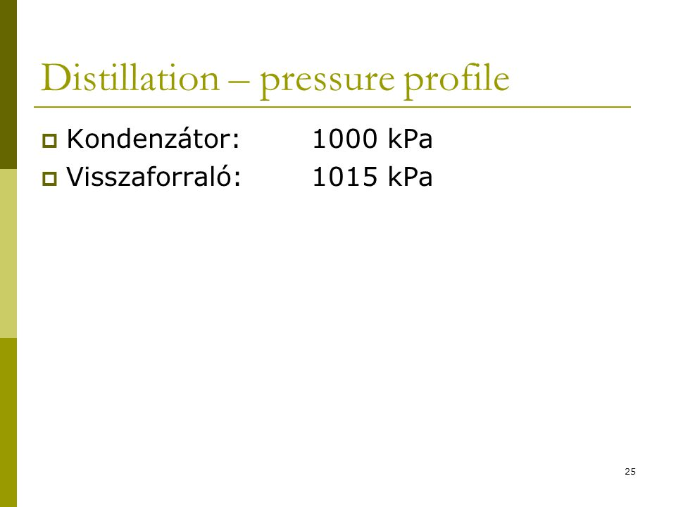 Distillation – pressure profile  Kondenzátor:1000 kPa  Visszaforraló:1015 kPa 25