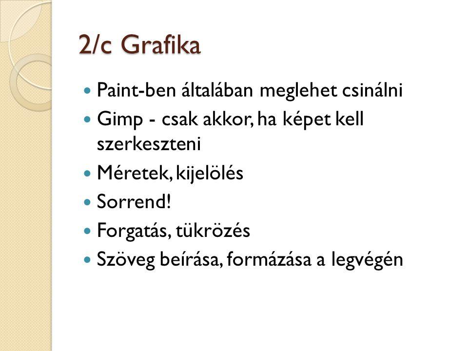 2/c Grafika Paint-ben általában meglehet csinálni Gimp - csak akkor, ha képet kell szerkeszteni Méretek, kijelölés Sorrend! Forgatás, tükrözés Szöveg