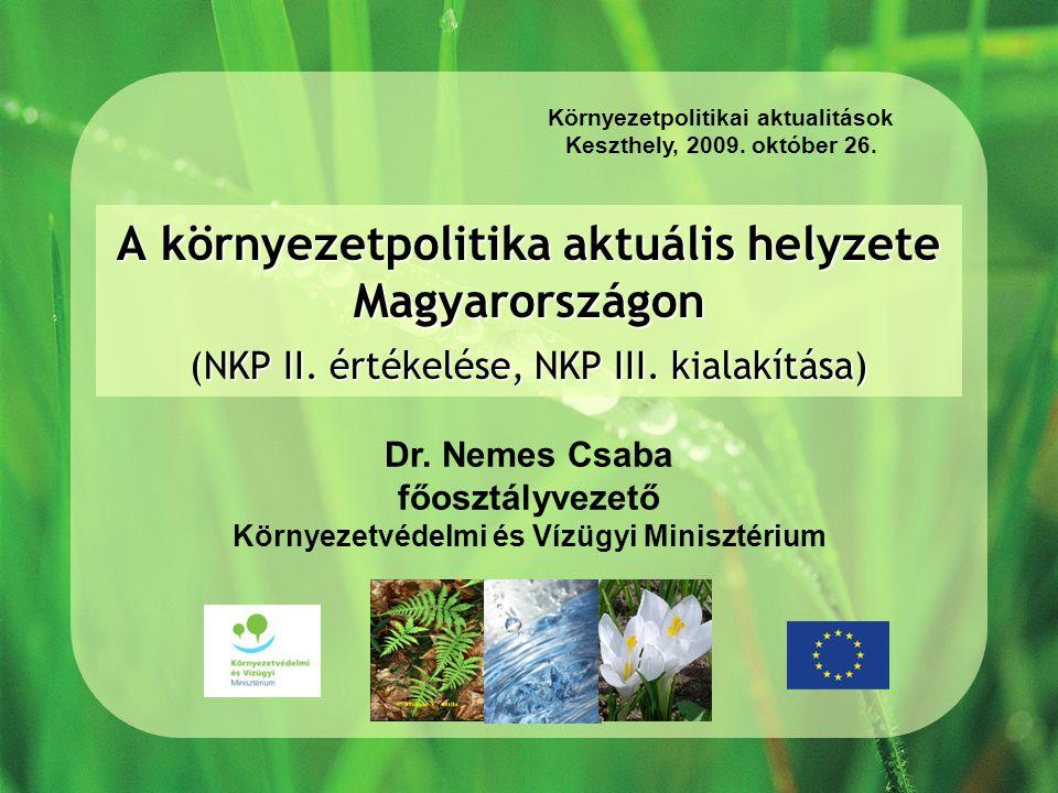 A környezetpolitika aktuális helyzete Magyarországon (NKP II. értékelése, NKP III. kialakítása) Környezetpolitikai aktualitások Keszthely, 2009. októb