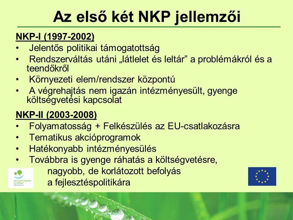 """Az első két NKP jellemzői NKP-I (1997-2002) Jelentős politikai támogatottság Rendszerváltás utáni """"látlelet és leltár a problémákról és a teendőkről Környezeti elem/rendszer központú A végrehajtás nem igazán intézményesült, gyenge költségvetési kapcsolat NKP-II (2003-2008) Folyamatosság + Felkészülés az EU-csatlakozásra Tematikus akcióprogramok Hatékonyabb intézményesülés Továbbra is gyenge ráhatás a költségvetésre, nagyobb, de korlátozott befolyás a fejlesztéspolitikára"""