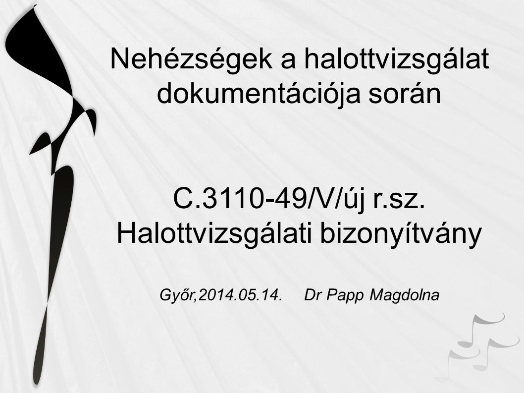 Nehézségek a halottvizsgálat dokumentációja során C.3110-49/V/új r.sz. Halottvizsgálati bizonyítvány Győr,2014.05.14. Dr Papp Magdolna
