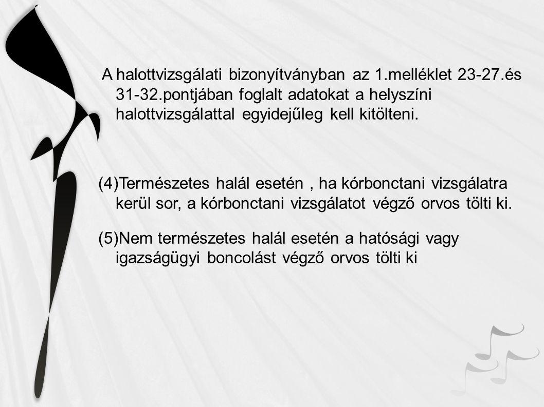A halottvizsgálati bizonyítványban az 1.melléklet 23-27.és 31-32.pontjában foglalt adatokat a helyszíni halottvizsgálattal egyidejűleg kell kitölteni.