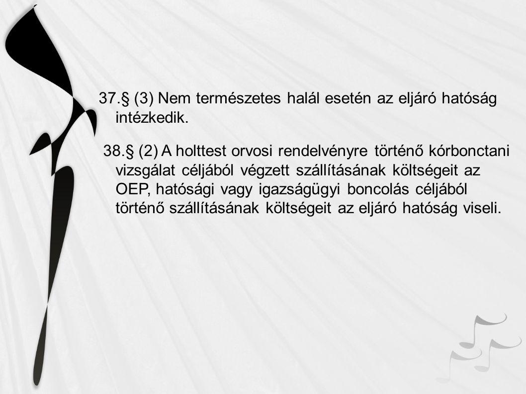 37.§ (3) Nem természetes halál esetén az eljáró hatóság intézkedik. 38.§ (2) A holttest orvosi rendelvényre történő kórbonctani vizsgálat céljából vég