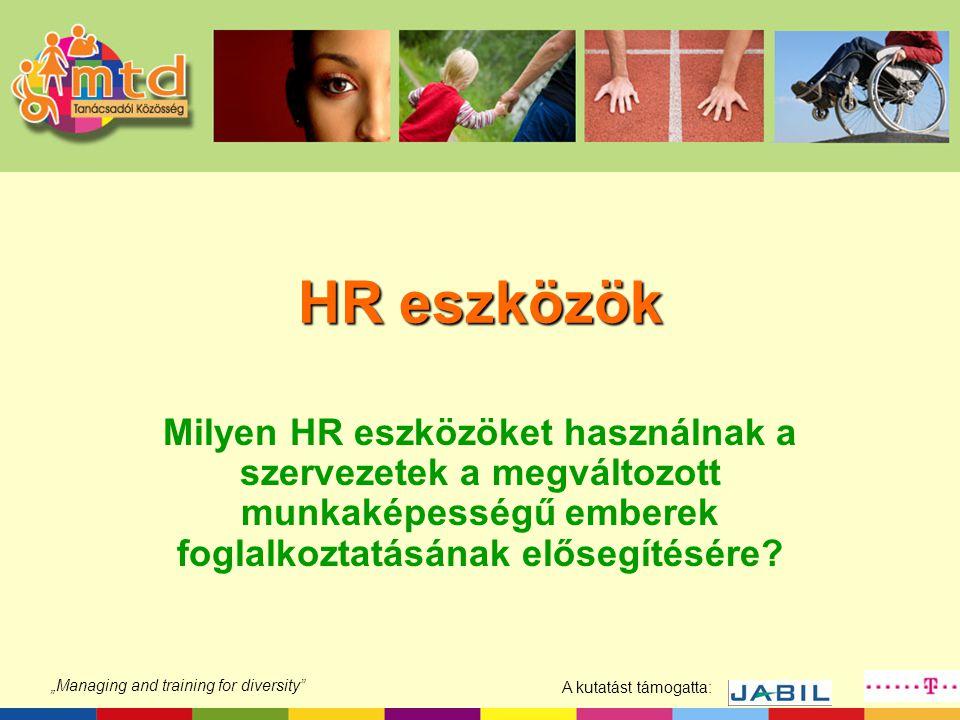 """A kutatást támogatta: """"Managing and training for diversity"""" HR eszközök Milyen HR eszközöket használnak a szervezetek a megváltozott munkaképességű em"""