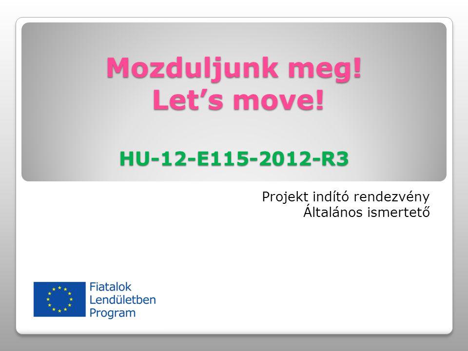 Mozduljunk meg! Let's move! HU-12-E115-2012-R3 Projekt indító rendezvény Általános ismertető