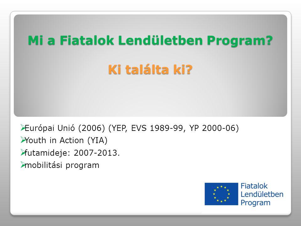 Mi a Fiatalok Lendületben Program? Ki találta ki?  Európai Unió (2006) (YEP, EVS 1989-99, YP 2000-06)  Youth in Action (YIA)  futamideje: 2007-2013