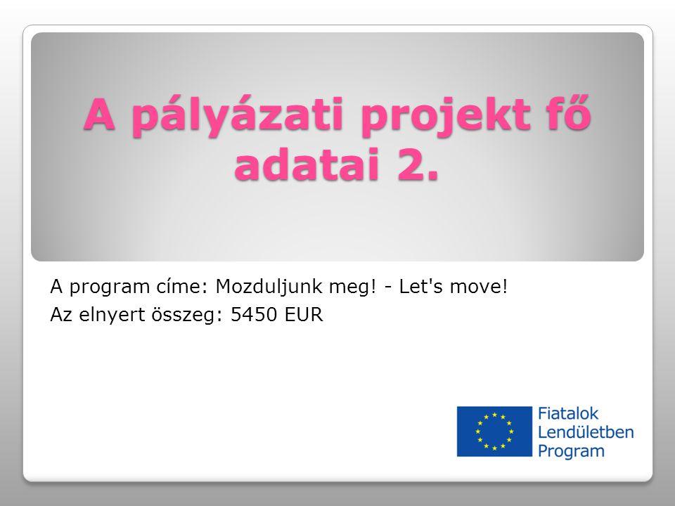 A pályázati projekt fő adatai 2. A program címe: Mozduljunk meg! - Let's move! Az elnyert összeg: 5450 EUR