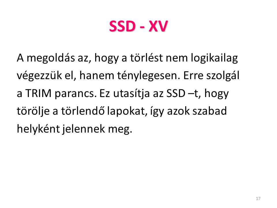 17 SSD - XV A megoldás az, hogy a törlést nem logikailag végezzük el, hanem ténylegesen. Erre szolgál a TRIM parancs. Ez utasítja az SSD –t, hogy törö