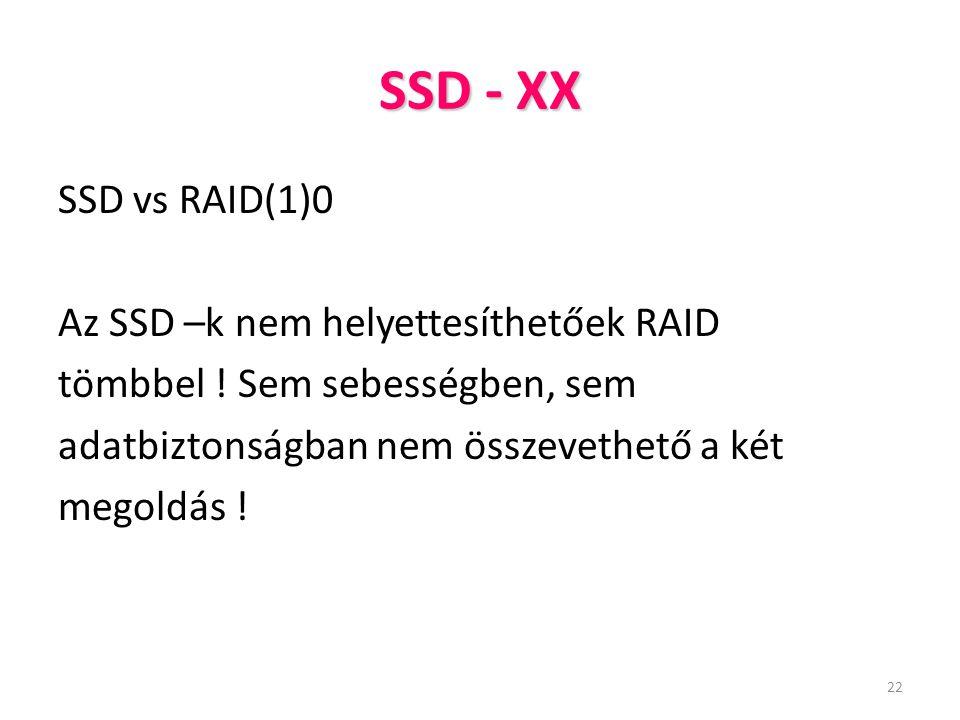 22 SSD - XX SSD vs RAID(1)0 Az SSD –k nem helyettesíthetőek RAID tömbbel ! Sem sebességben, sem adatbiztonságban nem összevethető a két megoldás !