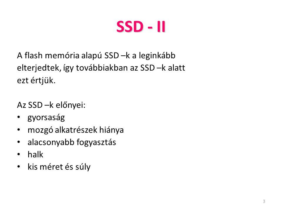 3 SSD - II A flash memória alapú SSD –k a leginkább elterjedtek, így továbbiakban az SSD –k alatt ezt értjük. Az SSD –k előnyei: gyorsaság mozgó alkat