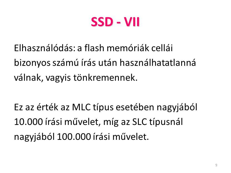 9 SSD - VII Elhasználódás: a flash memóriák cellái bizonyos számú írás után használhatatlanná válnak, vagyis tönkremennek. Ez az érték az MLC típus es
