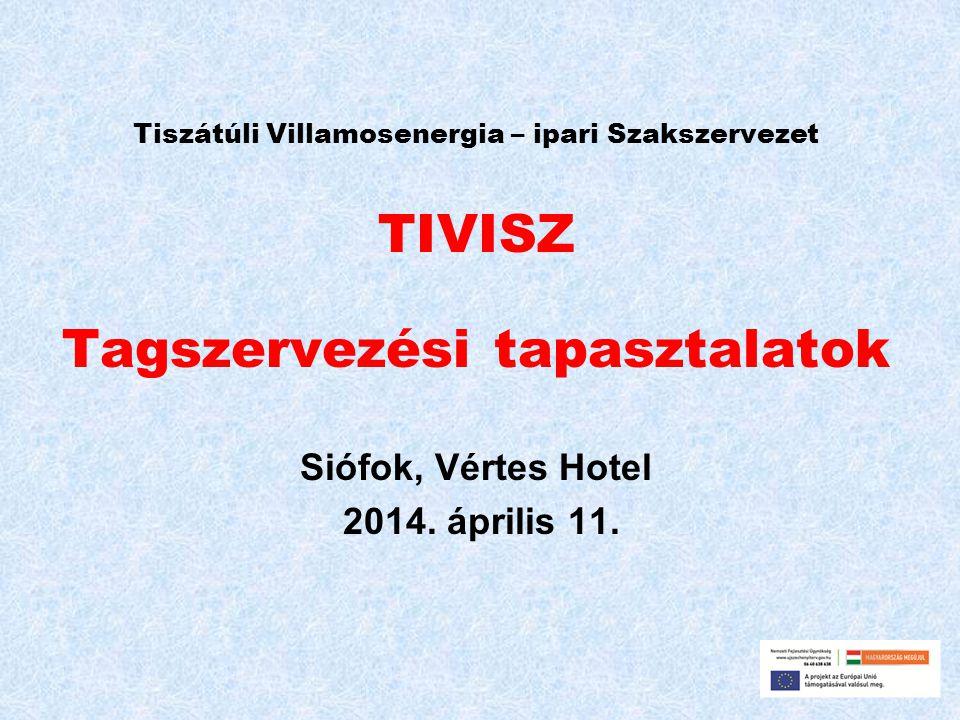 Tiszátúli Villamosenergia – ipari Szakszervezet TIVISZ Tagszervezési tapasztalatok Siófok, Vértes Hotel 2014. április 11.