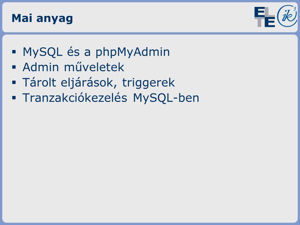 Mai anyag  MySQL és a phpMyAdmin  Admin műveletek  Tárolt eljárások, triggerek  Tranzakciókezelés MySQL-ben