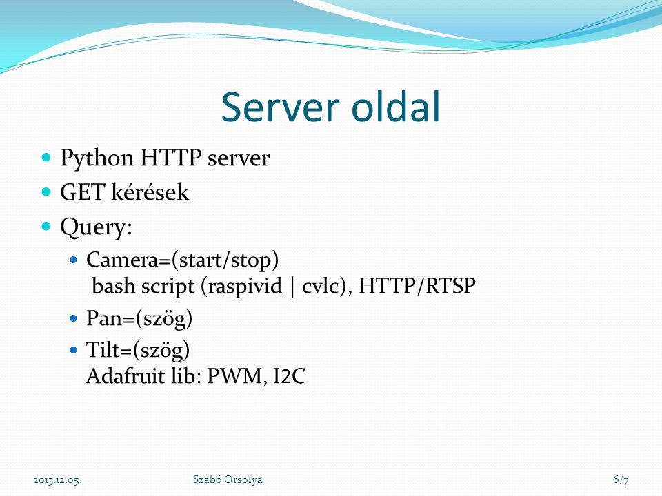 Server oldal Python HTTP server GET kérések Query: Camera=(start/stop) bash script (raspivid | cvlc), HTTP/RTSP Pan=(szög) Tilt=(szög) Adafruit lib: PWM, I2C 2013.12.05.Szabó Orsolya6/7