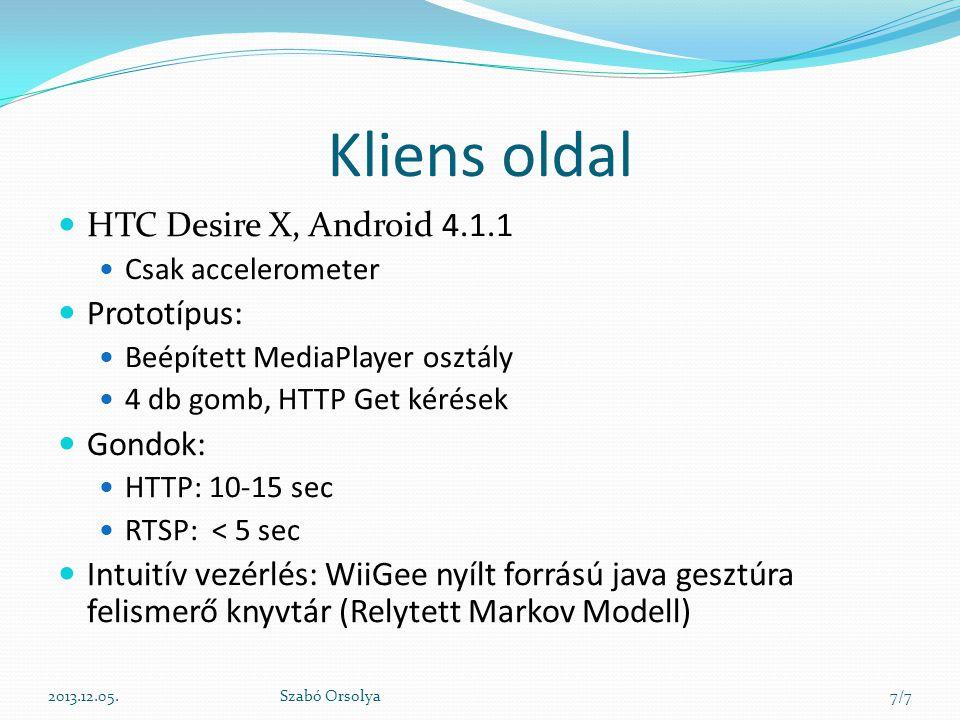 Kliens oldal 2013.12.05.Szabó Orsolya7/7 HTC Desire X, Android 4.1.1 Csak accelerometer Prototípus: Beépített MediaPlayer osztály 4 db gomb, HTTP Get kérések Gondok: HTTP: 10-15 sec RTSP: < 5 sec Intuitív vezérlés: WiiGee nyílt forrású java gesztúra felismerő knyvtár (Relytett Markov Modell)