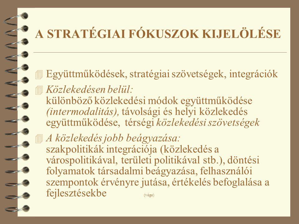 4 Együttműködések, stratégiai szövetségek, integrációk 4 Közlekedésen belül: különböző közlekedési módok együttműködése (intermodalitás), távolsági és helyi közlekedés együttműködése, térségi közlekedési szövetségek 4 A közlekedés jobb beágyazása: szakpolitikák integrációja (közlekedés a várospolitikával, területi politikával stb.), döntési folyamatok társadalmi beágyazása, felhasználói szempontok érvényre jutása, értékelés befoglalása a fejlesztésekbe (vége) A STRATÉGIAI FÓKUSZOK KIJELÖLÉSE