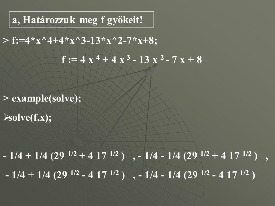 > f:=4*x^4+4*x^3-13*x^2-7*x+8; f := 4 x 4 + 4 x 3 - 13 x 2 - 7 x + 8 > example(solve);  solve(f,x); - 1/4 + 1/4 (29 1/2 + 4 17 1/2 ), - 1/4 - 1/4 (29 1/2 + 4 17 1/2 ), - 1/4 + 1/4 (29 1/2 - 4 17 1/2 ), - 1/4 - 1/4 (29 1/2 - 4 17 1/2 ) a, Határozzuk meg f gyökeit!