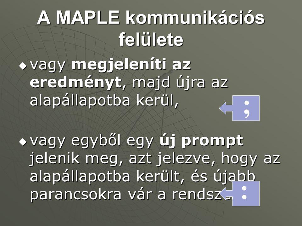 A MAPLE kommunikációs felülete  vagy megjeleníti az eredményt, majd újra az alapállapotba kerül,  vagy egyből egy új prompt jelenik meg, azt jelezve, hogy az alapállapotba került, és újabb parancsokra vár a rendszer.